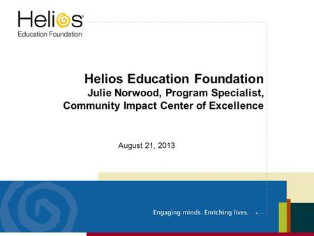 Helios Education Foundation Julie Norwood, Program Specialist, Community Impact Center of Excellence August 21, 2013.