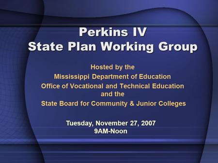 Perkins IV State Plan Working Group Hosted by the Mississippi Department of Education Office of Vocational and Technical Education and the State Board.