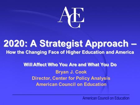 2020: A Strategist Approach – How the Changing Face of Higher Education and America Will Affect Who You Are and What You Do Bryan J. Cook Director, Center.