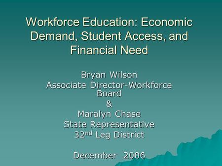 Workforce Education: Economic Demand, Student Access, and Financial Need Bryan Wilson Associate Director-Workforce Board & Maralyn Chase State Representative.