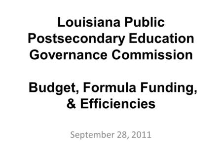 Louisiana Public Postsecondary Education Governance Commission Budget, Formula Funding, & Efficiencies September 28, 2011.
