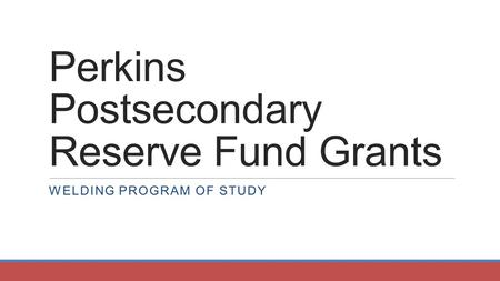 Perkins Postsecondary Reserve Fund Grants WELDING PROGRAM OF STUDY.