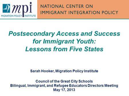 Postsecondary Access and Success for Immigrant Youth: Lessons from Five States Sarah Hooker, Migration Policy Institute Council of the Great City Schools.