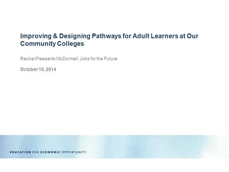 Rachel Pleasants McDonnell, Jobs for the Future October 15, 2014 Improving & Designing Pathways for Adult Learners at Our Community Colleges.