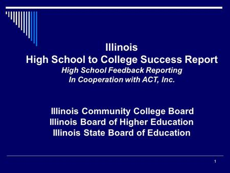 Illinois High School to College Success Report High School Feedback Reporting In Cooperation with ACT, Inc. Illinois Community College Board Illinois Board.