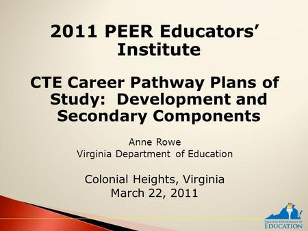 2011 PEER Educators' Institute CTE Career Pathway Plans of Study: Development and Secondary Components Anne Rowe Virginia Department of Education Colonial.