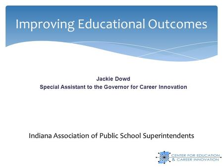 Improving Educational Outcomes Jackie Dowd Special Assistant to the Governor for Career Innovation Indiana Association of Public School Superintendents.