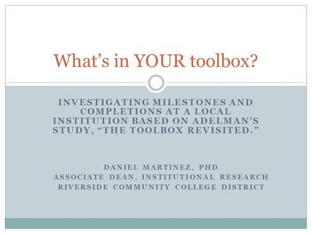 "INVESTIGATING MILESTONES AND COMPLETIONS AT A LOCAL INSTITUTION BASED ON ADELMAN'S STUDY, ""THE TOOLBOX REVISITED."" What's in YOUR toolbox? DANIEL MARTINEZ,"