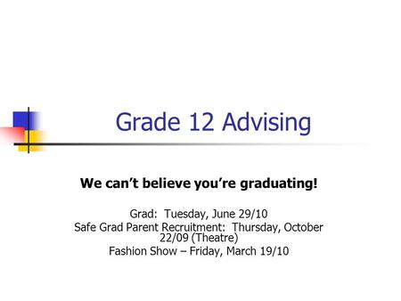 Grade 12 Advising We can't believe you're graduating! Grad: Tuesday, June 29/10 Safe Grad Parent Recruitment: Thursday, October 22/09 (Theatre) Fashion.