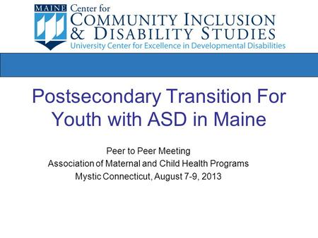 Postsecondary Transition For Youth with ASD in Maine Peer to Peer Meeting Association of Maternal and Child Health Programs Mystic Connecticut, August.