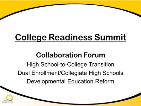 College Readiness Summit Collaboration Forum High School-to-College Transition Dual Enrollment/Collegiate High Schools Developmental Education Reform.