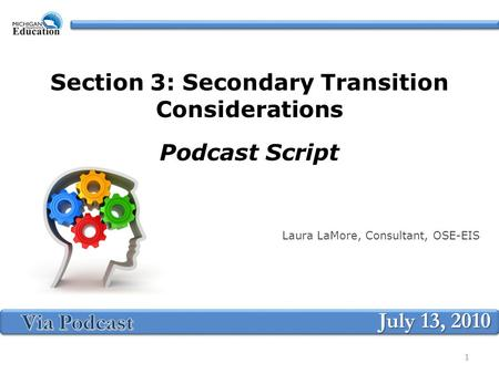 Section 3: Secondary Transition Considerations Podcast Script Laura LaMore, Consultant, OSE-EIS July 13, 2010 1.
