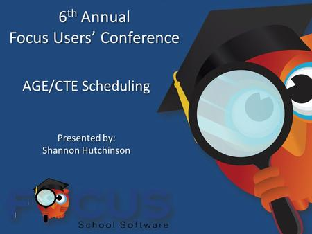 6 th Annual Focus Users' Conference 6 th Annual Focus Users' Conference AGE/CTE Scheduling Presented by: Shannon Hutchinson Presented by: Shannon Hutchinson.