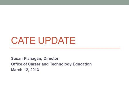 CATE UPDATE Susan Flanagan, Director Office of Career and Technology Education March 12, 2013.