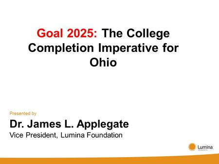 Goal 2025: The College Completion Imperative for Ohio Presented by Dr. James L. Applegate Vice President, Lumina Foundation.