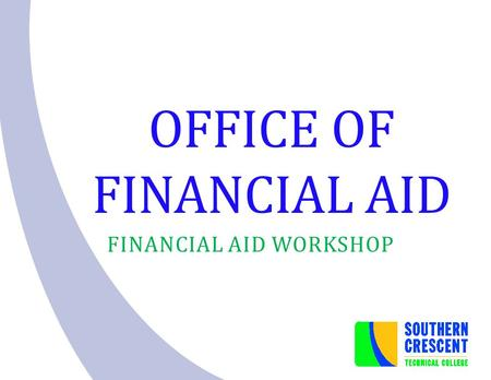 OFFICE OF FINANCIAL AID FINANCIAL AID WORKSHOP. Students receiving financial aid are responsible for understanding and adhering to all policies and procedures.