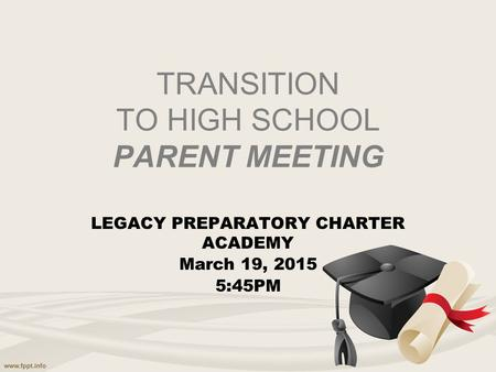 TRANSITION TO HIGH SCHOOL PARENT MEETING LEGACY PREPARATORY CHARTER ACADEMY March 19, 2015 5:45PM.