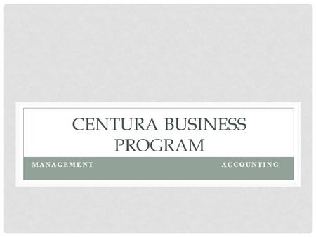 CENTURA BUSINESS PROGRAM MANAGEMENTACCOUNTING. BUSINESS PROGRAMS Management The degree in business with a concentration in management provides students.