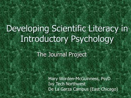 Developing Scientific Literacy in Introductory Psychology The Journal Project Mary Worden-McGuinness, PsyD Ivy Tech Northwest De La Garza Campus (East.