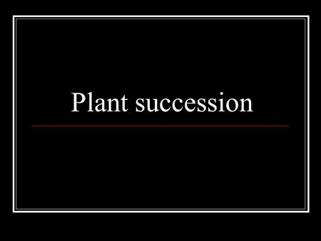 Plant succession. The Concept Succession is the natural, orderly change in plant and animal communities that occurs over time. If left undisturbed, an.