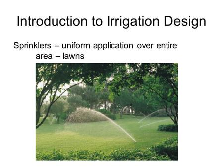 Introduction to Irrigation Design Sprinklers – uniform application over entire area – lawns.