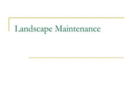 Landscape Maintenance. What actions are necessary to maintain a landscape? Watering Weeding Pruning Deadheading Mulching Fertilizing Proper installation.