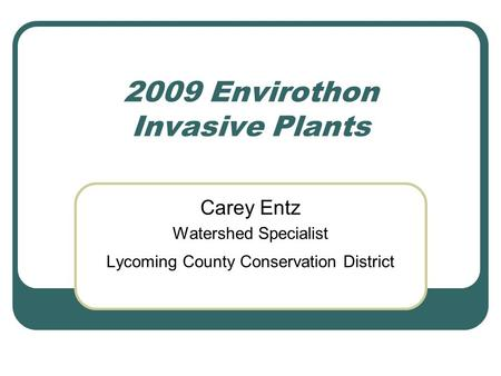 2009 Envirothon Invasive Plants Carey Entz Watershed Specialist Lycoming County Conservation District.