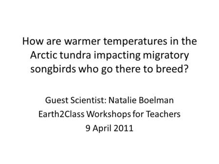 How are warmer temperatures in the Arctic tundra impacting migratory songbirds who go there to breed? Guest Scientist: Natalie Boelman Earth2Class Workshops.