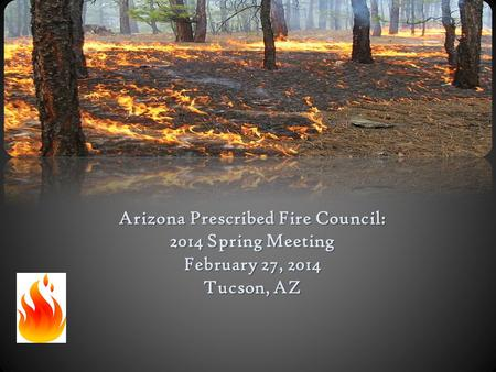 Arizona Prescribed Fire Council: 2014 Spring Meeting February 27, 2014 Tucson, AZ.
