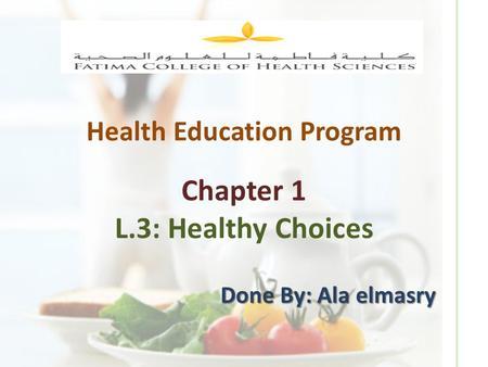 Health Education Program Chapter 1 L.3: Healthy Choices Done By: Ala elmasry.