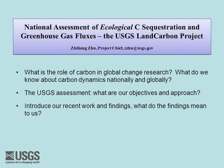 National Assessment of Ecological C Sequestration and Greenhouse Gas Fluxes – the USGS LandCarbon Project Zhiliang Zhu, Project Chief, What.