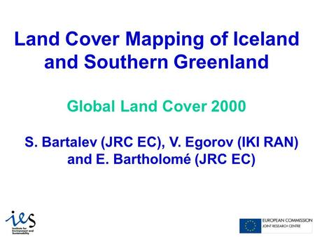 Land Cover Mapping of Iceland and Southern Greenland Global Land Cover 2000 S. Bartalev (JRC EC), V. Egorov (IKI RAN) and E. Bartholomé (JRC EC)