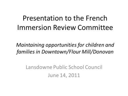 Presentation to the French Immersion Review Committee Maintaining opportunities for children and families in Downtown/Flour Mill/Donovan Lansdowne Public.