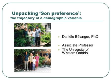 Unpacking 'Son preference': the trajectory of a demographic variable Danièle Bélanger, PhD Associate Professor The University of Western Ontario.