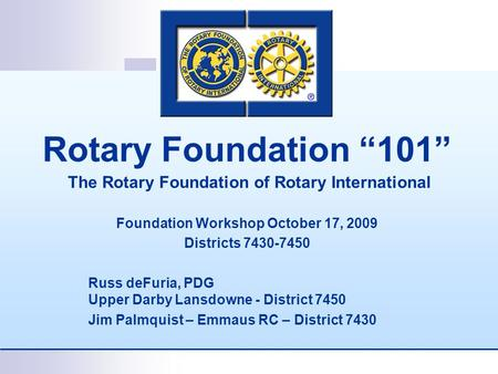 "Rotary Foundation ""101"" The Rotary Foundation of Rotary International Foundation Workshop October 17, 2009 Districts 7430-7450 Russ deFuria, PDG Upper."