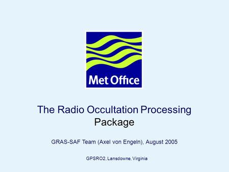 Page 1© Crown copyright 2005 The Radio Occultation Processing Package GRAS-SAF Team (Axel von Engeln), August 2005 GPSRO2, Lansdowne, Virginia.
