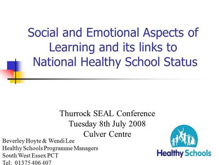 Social and Emotional Aspects of Learning and its links to National Healthy School Status Thurrock SEAL Conference Tuesday 8th July 2008 Culver Centre.