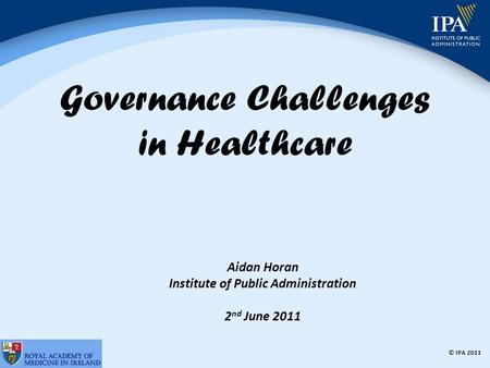 © IPA 2011 Governance Challenges in Healthcare Aidan Horan Institute of Public Administration 2 nd June 2011.