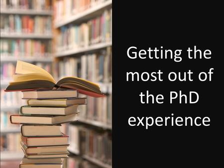Getting the most out of the PhD experience. Work / life / social balance.