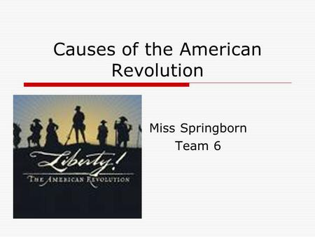 Causes of the American Revolution Miss Springborn Team 6.