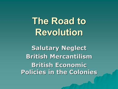 The Road to Revolution Salutary Neglect British Mercantilism British Economic Policies in the Colonies.