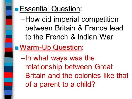 Essential Question: How did imperial competition between Britain & France lead to the French & Indian War Warm-Up Question: In what ways was the relationship.