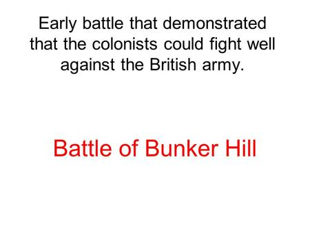 Early battle that demonstrated that the colonists could fight well against the British army. Battle of Bunker Hill.