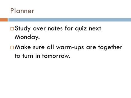 Planner  Study over notes for quiz next Monday.  Make sure all warm-ups are together to turn in tomorrow.