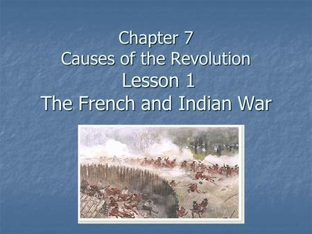 Chapter 7 Causes of the Revolution Lesson 1 The French and Indian War
