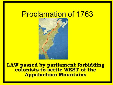 Proclamation of 1763 LAW passed by parliament forbidding colonists to settle WEST of the Appalachian Mountains.