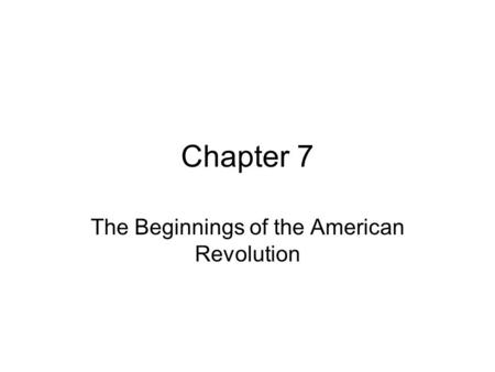 Chapter 7 The Beginnings of the American Revolution.