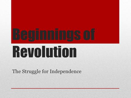 Beginnings of Revolution The Struggle for Independence.