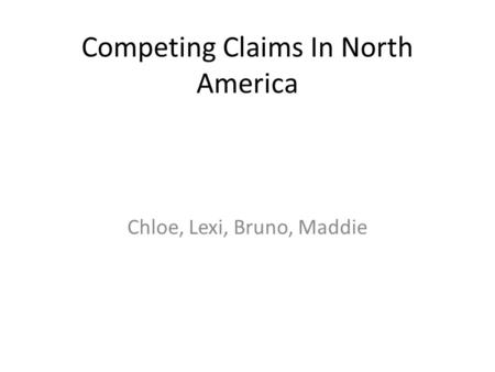 Competing Claims In North America Chloe, Lexi, Bruno, Maddie.