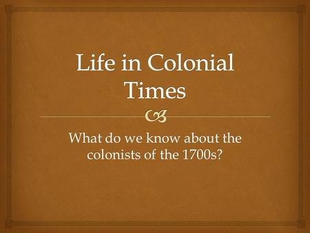 What do we know about the colonists of the 1700s?.
